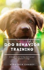 Dog Behavior Training - A Simple Guide To Stop And Correct Bad Behavior In Dogs