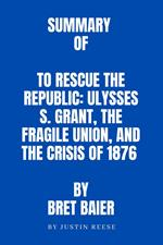 Summary of To Rescue the Republic: Ulysses S. Grant, the Fragile Union, and the Crisis of 1876 by Bret Baier