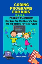 Coding Programs For Kids: Parents Guidebook: How Your Child Can Learn To Code And The Benefits For Their Future