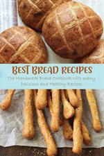 Best Bread Recipes The Homemade Bread Cookbook with many Delicious and Healthy Recipes