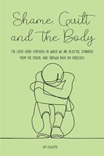 Shame, Guilt, and the Body The Lived-Body Emotions in Which we are Rejected, Separated From the Others, and Thrown Back on Ourselves