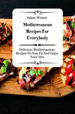Mediterranean Recipes For Everybody: Delicious Mediterranean Recipes To Stay Fit And Enjoy Your Diet