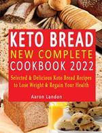 Keto Bread New Complete Cookbook 2022 : Selected & Delicious Keto Bread Recipes to Lose Weight & Regain Your Health