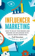 Influencer Marketing - How to Build Your Brand and Become an Influencer with Social Media Marketing - Full Version