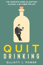 Quit Drinking: the Complete Guide on Quitting Alcohol and be Sober for Life