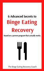 6 Advanced Secrets to Binge Eating Recovery: Based On A Proven Program That Actually Works