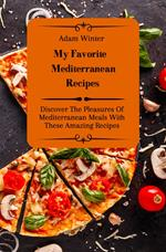 My Favorite Mediterranean Recipes: Discover The Pleasures Of Mediterranean Meals With These Amazing Recipes