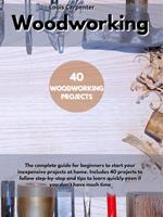 WOODWORKING: The Complete Guide for Beginners to Start Your Inexpensive Projects at Home