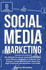 Social Media Marketing: The Ultimate Facebook Marketing Strategies. Learn Effective Strategies to Optimize Your Business, Create Effective Ads, Reach the Right Customers and Maximize Your Profits.