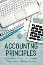 Accounting Principles Quick Guide to Learn the Principles of Accounting to Manage Business