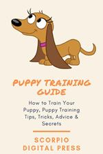 Puppy Training Guide How to Train Your Puppy, Puppy Training Tips, Tricks, Advice & Secrets