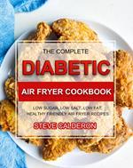 The Complete Diabetic Air Fryer Cookbook: Low Sugar, Low Salt, Low Fat, Healthy Friendly Air Fryer Recipes