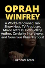 Oprah Winfrey: A World-Renowned Talk Show Host, TV Producer, Movie Actress, Best-Selling Author, Celebrity Interviewer, and Generous Philanthropist