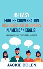 49 Easy English Conversation Dialogues For Beginners in American English: Vocabulary for TOEFL, TOEIC and IELTS