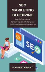 SEO Marketing Blueprint - Step By Step Guide To Get High Quality Targeted Traffic And Increase Conversions