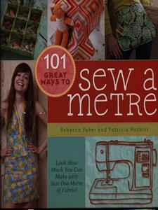 101 Great Ways to Sew a Metre: Look How Much You Can Make with Just Metre of Fabric! - Rebecca Yaker,Patricia Hoskins - cover