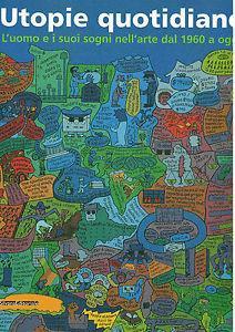 Utopie quotidiane. Uomo e sogni nell'arte dal 1960 ad oggi. Catalogo della mostra (Milano, 23 ottobre 2002-19 gennaio 2003)